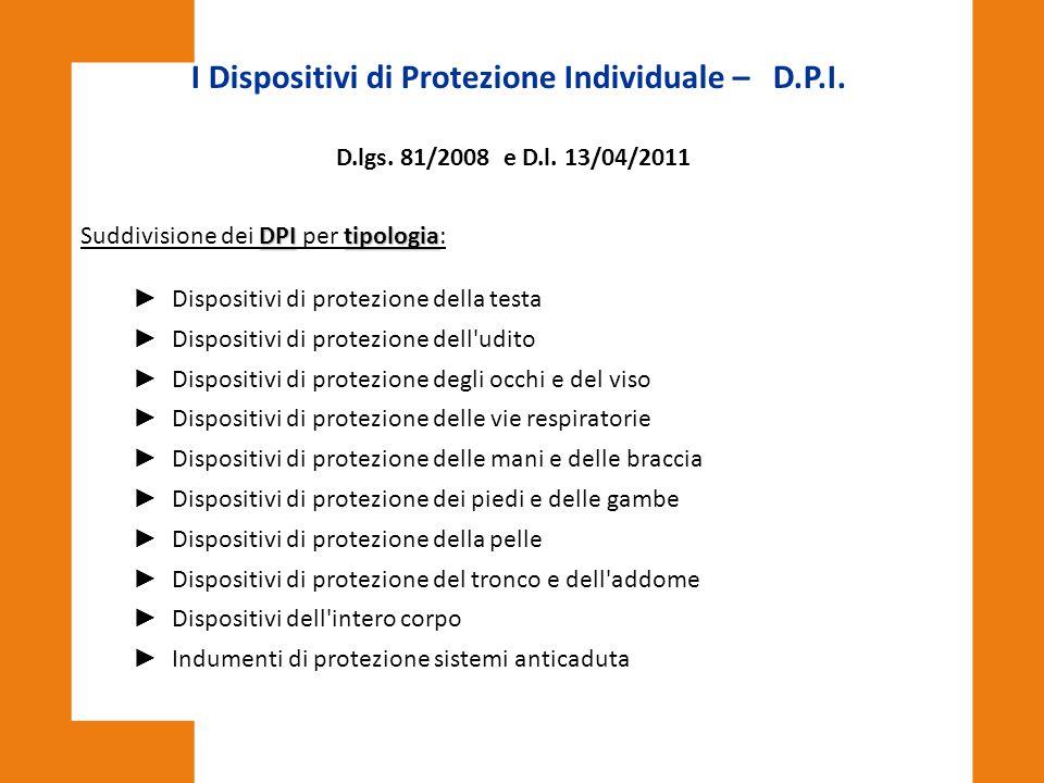 I Dispositivi di Protezione Individuale – D.P.I. D.lgs. 81/2008 e D.l. 13/04/2011 DPItipologia Suddivisione dei DPI per tipologia: ► Dispositivi di pr