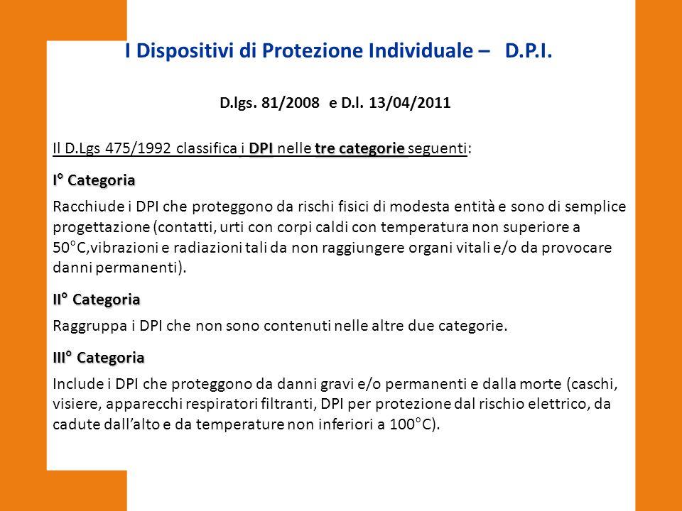 I Dispositivi di Protezione Individuale – D.P.I. D.lgs. 81/2008 e D.l. 13/04/2011 DPItre categorie Il D.Lgs 475/1992 classifica i DPI nelle tre catego