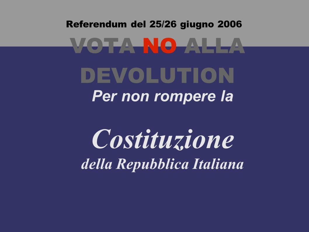 Referendum del 25/26 giugno 2006 VOTA NO ALLA DEVOLUTION Per non rompere la Costituzione della Repubblica Italiana