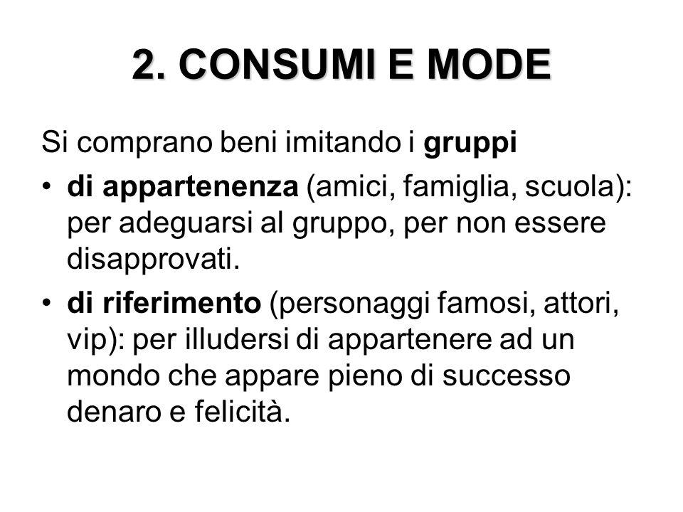 2. CONSUMI E MODE Si comprano beni imitando i gruppi di appartenenza (amici, famiglia, scuola): per adeguarsi al gruppo, per non essere disapprovati.