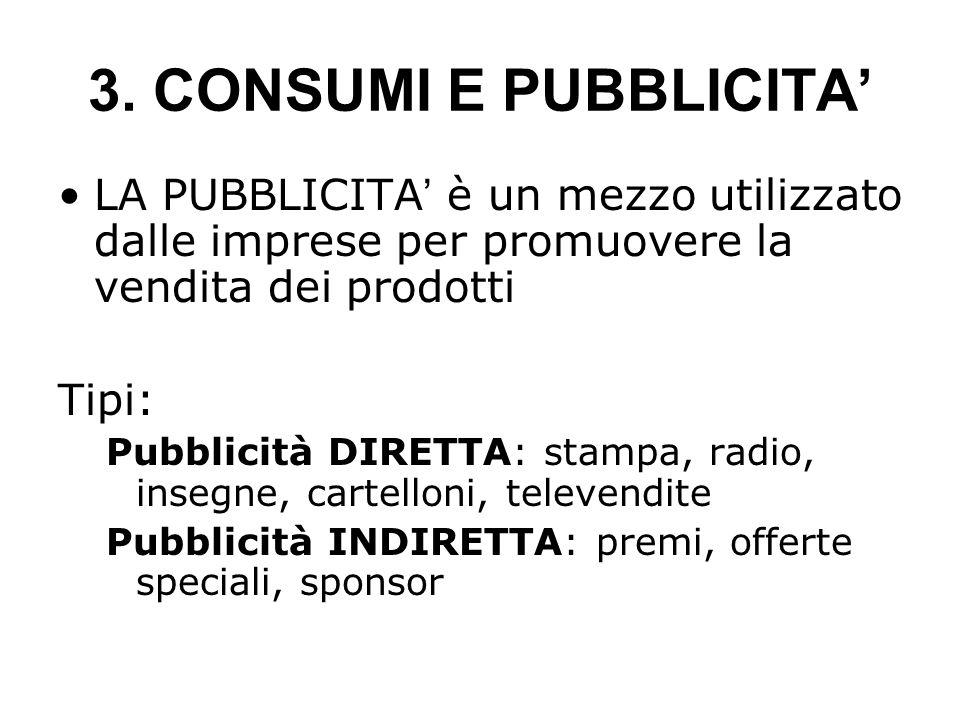3. CONSUMI E PUBBLICITA' LA PUBBLICITA ' è un mezzo utilizzato dalle imprese per promuovere la vendita dei prodotti Tipi: Pubblicità DIRETTA: stampa,