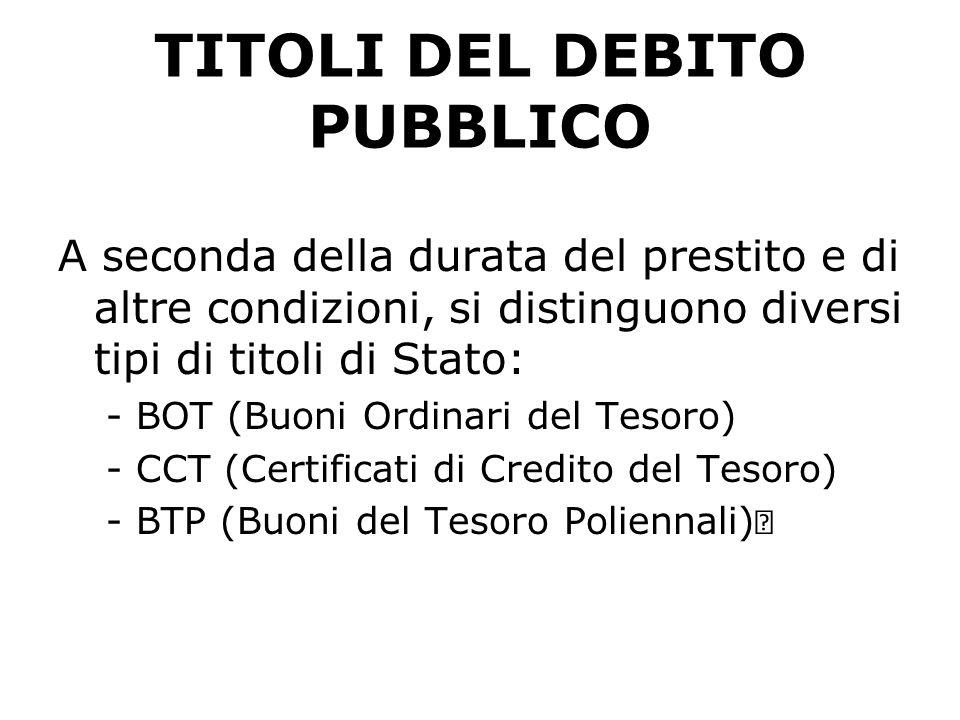 TITOLI DEL DEBITO PUBBLICO A seconda della durata del prestito e di altre condizioni, si distinguono diversi tipi di titoli di Stato: -BOT (Buoni Ordinari del Tesoro) -CCT (Certificati di Credito del Tesoro)