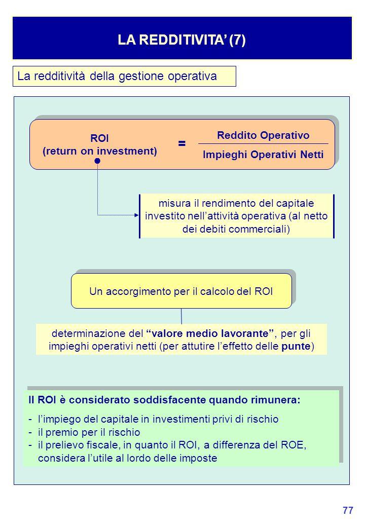 77 La redditività della gestione operativa LA REDDITIVITA' (7) Reddito Operativo Impieghi Operativi Netti ROI (return on investment) = misura il rendimento del capitale investito nell'attività operativa (al netto dei debiti commerciali) ● Un accorgimento per il calcolo del ROI determinazione del valore medio lavorante , per gli impieghi operativi netti (per attutire l'effetto delle punte) Il ROI è considerato soddisfacente quando rimunera: - l'impiego del capitale in investimenti privi di rischio - il premio per il rischio - il prelievo fiscale, in quanto il ROI, a differenza del ROE, considera l'utile al lordo delle imposte Il ROI è considerato soddisfacente quando rimunera: - l'impiego del capitale in investimenti privi di rischio - il premio per il rischio - il prelievo fiscale, in quanto il ROI, a differenza del ROE, considera l'utile al lordo delle imposte