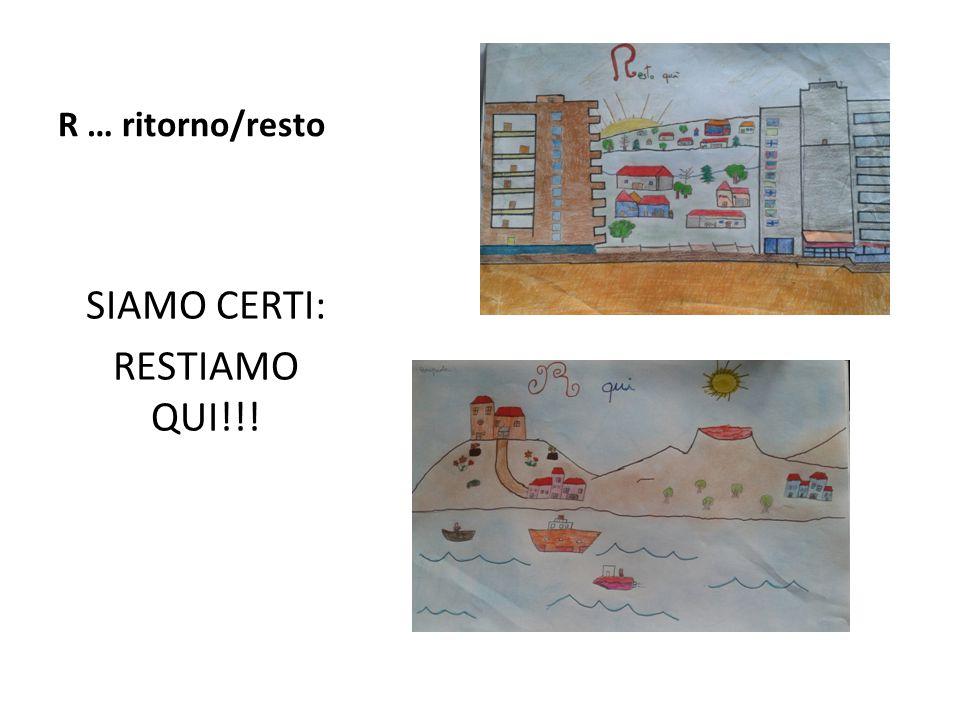 R … ritorno/resto SIAMO CERTI: RESTIAMO QUI!!!