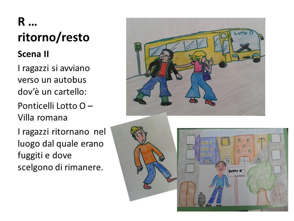 R … ritorno/resto Scena II I ragazzi si avviano verso un autobus dov'è un cartello: Ponticelli Lotto O – Villa romana I ragazzi ritornano nel luogo dal quale erano fuggiti e dove scelgono di rimanere.