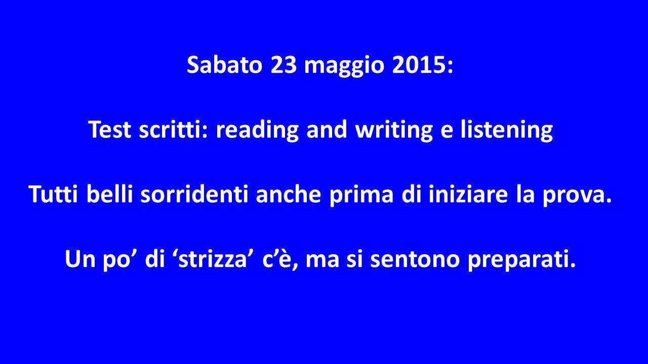 Sabato 23 maggio 2015: Test scritti: reading and writing e listening Tutti belli sorridenti anche prima di iniziare la prova.