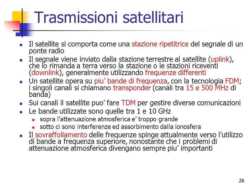 26 Trasmissioni satellitari Il satellite si comporta come una stazione ripetitrice del segnale di un ponte radio Il segnale viene inviato dalla stazione terrestre al satellite (uplink), che lo rimanda a terra verso la stazione o le stazioni riceventi (downlink), generalmente utilizzando frequenze differenti Un satellite opera su piu' bande di frequenza, con la tecnologia FDM; i singoli canali si chiamano transponder (canali tra 15 e 500 MHz di banda) Sui canali il satellite puo' fare TDM per gestire diverse comunicazioni Le bande utilizzate sono quelle tra 1 e 10 GHz sopra l'attenuazione atmosferica e' troppo grande sotto ci sono interferenze ed assorbimento dalla ionosfera Il sovraffollamento delle frequenze spinge attualmente verso l'utilizzo di bande a frequenza superiore, nonostante che i problemi di attenuazione atmosferica divengano sempre piu' importanti