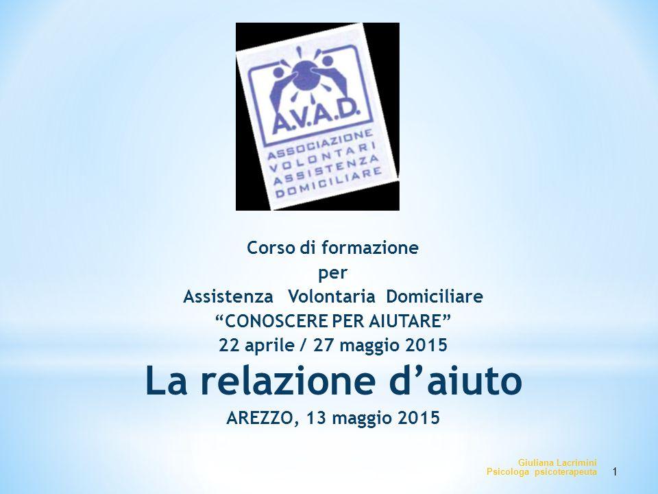 """Corso di formazione per Assistenza Volontaria Domiciliare """"CONOSCERE PER AIUTARE"""" 22 aprile / 27 maggio 2015 La relazione d'aiuto AREZZO, 13 maggio 20"""
