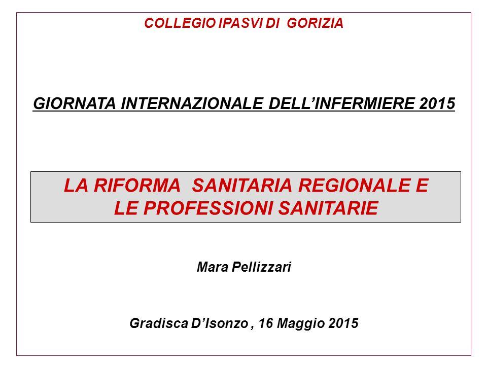 COLLEGIO IPASVI DI GORIZIA GIORNATA INTERNAZIONALE DELL'INFERMIERE 2015 Mara Pellizzari Gradisca D'Isonzo, 16 Maggio 2015 LA RIFORMA SANITARIA REGIONA