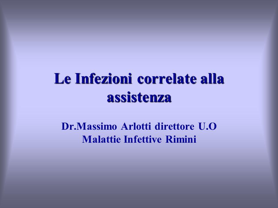 Le Infezioni correlate alla assistenza Dr.Massimo Arlotti direttore U.O Malattie Infettive Rimini