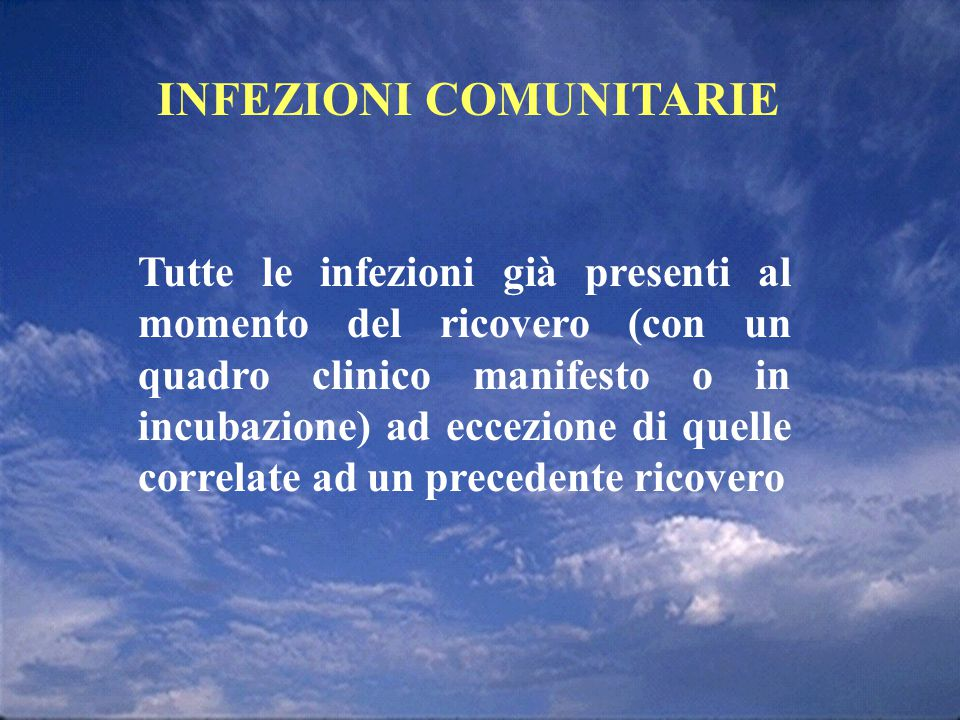 INFEZIONI COMUNITARIE Tutte le infezioni già presenti al momento del ricovero (con un quadro clinico manifesto o in incubazione) ad eccezione di quell