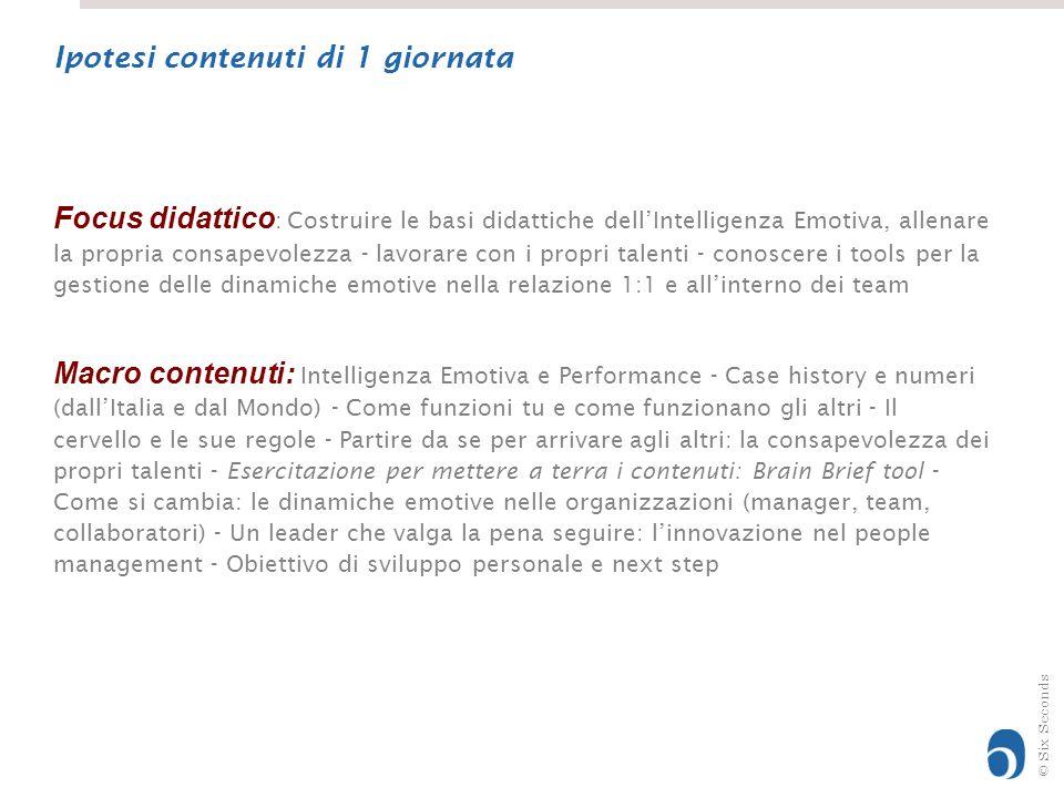 © Six Seconds Focus didattico : Costruire le basi didattiche dell'Intelligenza Emotiva, allenare la propria consapevolezza - lavorare con i propri talenti - conoscere i tools per la gestione delle dinamiche emotive nella relazione 1:1 e all'interno dei team Macro contenuti: Intelligenza Emotiva e Performance - Case history e numeri (dall'Italia e dal Mondo) - Come funzioni tu e come funzionano gli altri - Il cervello e le sue regole - Partire da se per arrivare agli altri: la consapevolezza dei propri talenti - Esercitazione per mettere a terra i contenuti: Brain Brief tool - Come si cambia: le dinamiche emotive nelle organizzazioni (manager, team, collaboratori) - Un leader che valga la pena seguire: l'innovazione nel people management - Obiettivo di sviluppo personale e next step Ipotesi contenuti di 1 giornata