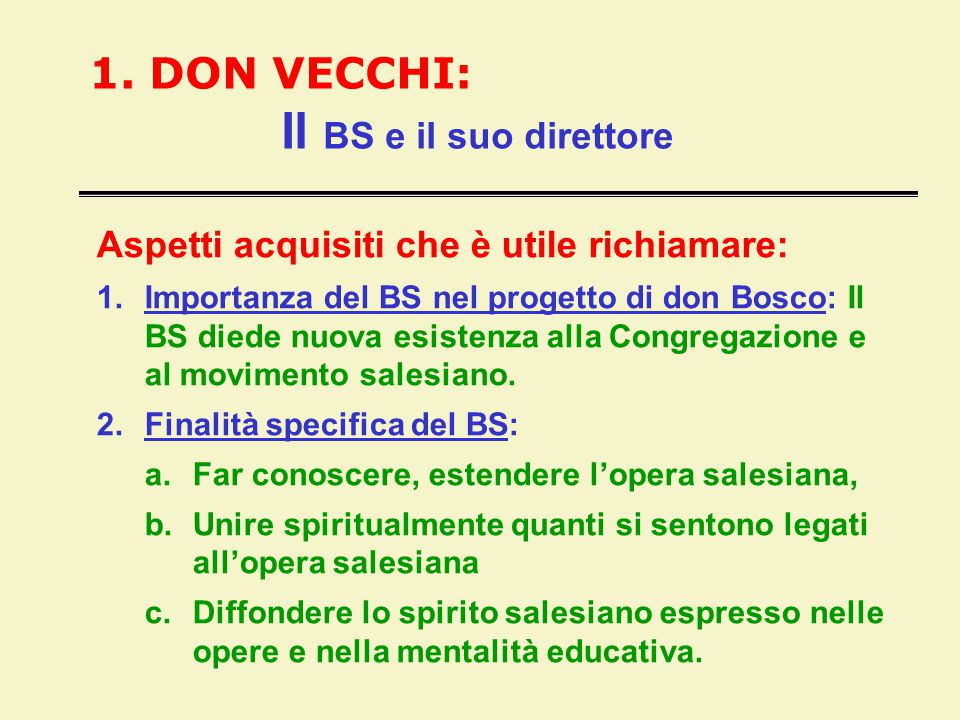 1. DON VECCHI: Il BS e il suo direttore Aspetti acquisiti che è utile richiamare: 1.Importanza del BS nel progetto di don Bosco: Il BS diede nuova esi
