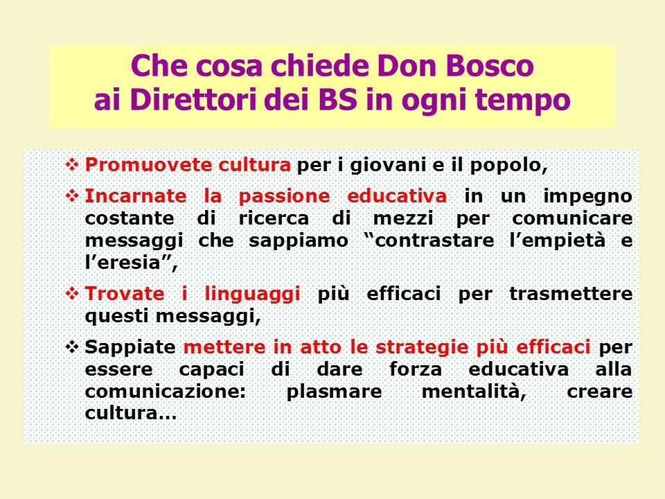 Che cosa chiede Don Bosco ai Direttori dei BS in ogni tempo  Promuovete cultura per i giovani e il popolo,  Incarnate la passione educativa in un impegno costante di ricerca di mezzi per comunicare messaggi che sappiamo contrastare l'empietà e l'eresia ,  Trovate i linguaggi più efficaci per trasmettere questi messaggi,  Sappiate mettere in atto le strategie più efficaci per essere capaci di dare forza educativa alla comunicazione: plasmare mentalità, creare cultura…