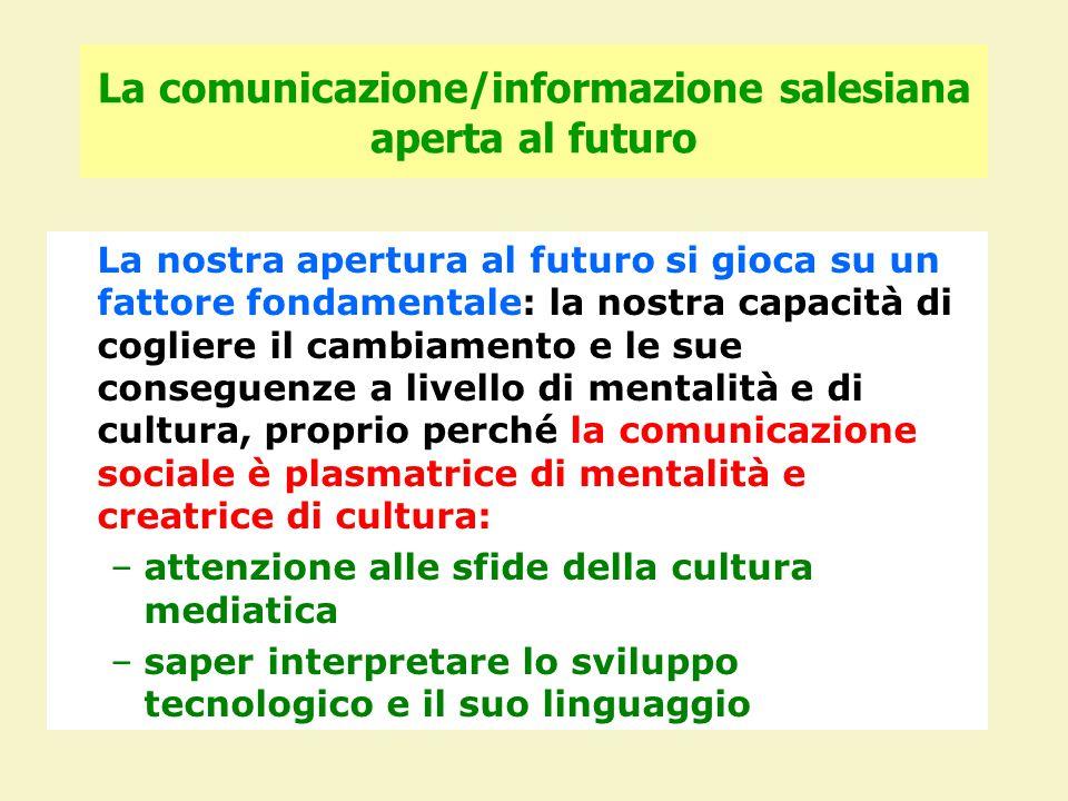 La comunicazione/informazione salesiana aperta al futuro La nostra apertura al futuro si gioca su un fattore fondamentale: la nostra capacità di cogliere il cambiamento e le sue conseguenze a livello di mentalità e di cultura, proprio perché la comunicazione sociale è plasmatrice di mentalità e creatrice di cultura: –attenzione alle sfide della cultura mediatica –saper interpretare lo sviluppo tecnologico e il suo linguaggio