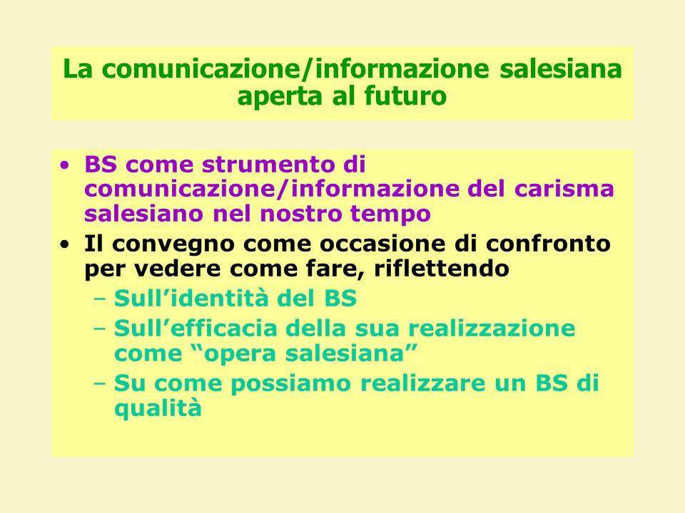 La comunicazione/informazione salesiana aperta al futuro BS come strumento di comunicazione/informazione del carisma salesiano nel nostro tempo Il convegno come occasione di confronto per vedere come fare, riflettendo –Sull'identità del BS –Sull'efficacia della sua realizzazione come opera salesiana –Su come possiamo realizzare un BS di qualità