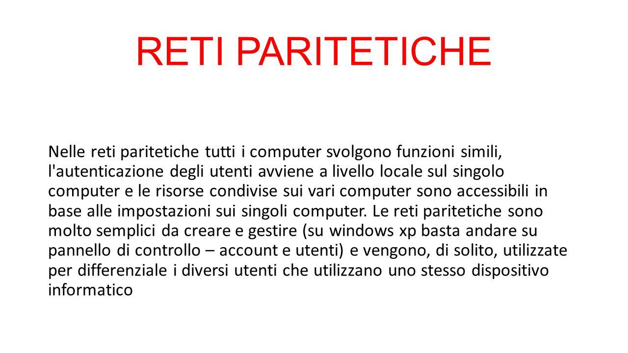RETI PARITETICHE Nelle reti paritetiche tutti i computer svolgono funzioni simili, l'autenticazione degli utenti avviene a livello locale sul singolo