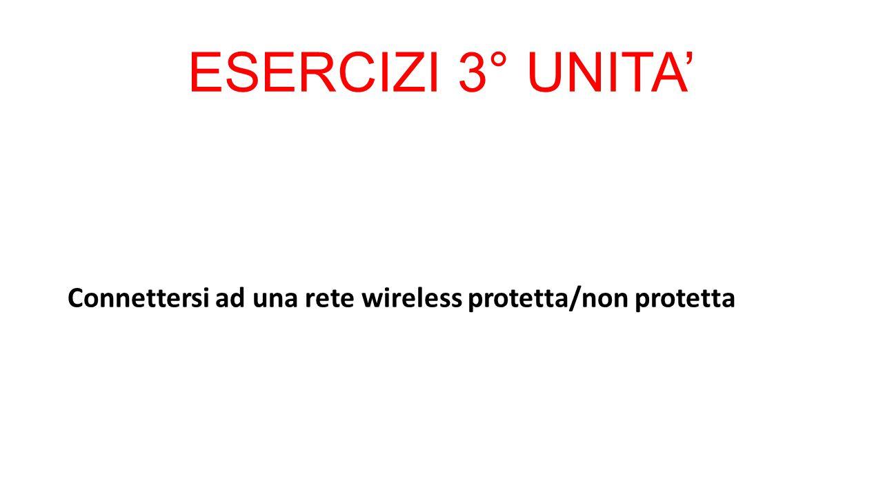 ESERCIZI 3° UNITA' Connettersi ad una rete wireless protetta/non protetta