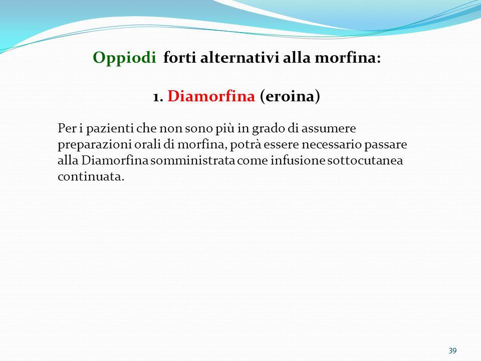 39 Oppiodi forti alternativi alla morfina: 1. Diamorfina (eroina) Per i pazienti che non sono più in grado di assumere preparazioni orali di morfina,