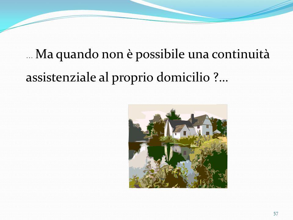 57 … Ma quando non è possibile una continuità assistenziale al proprio domicilio ?…