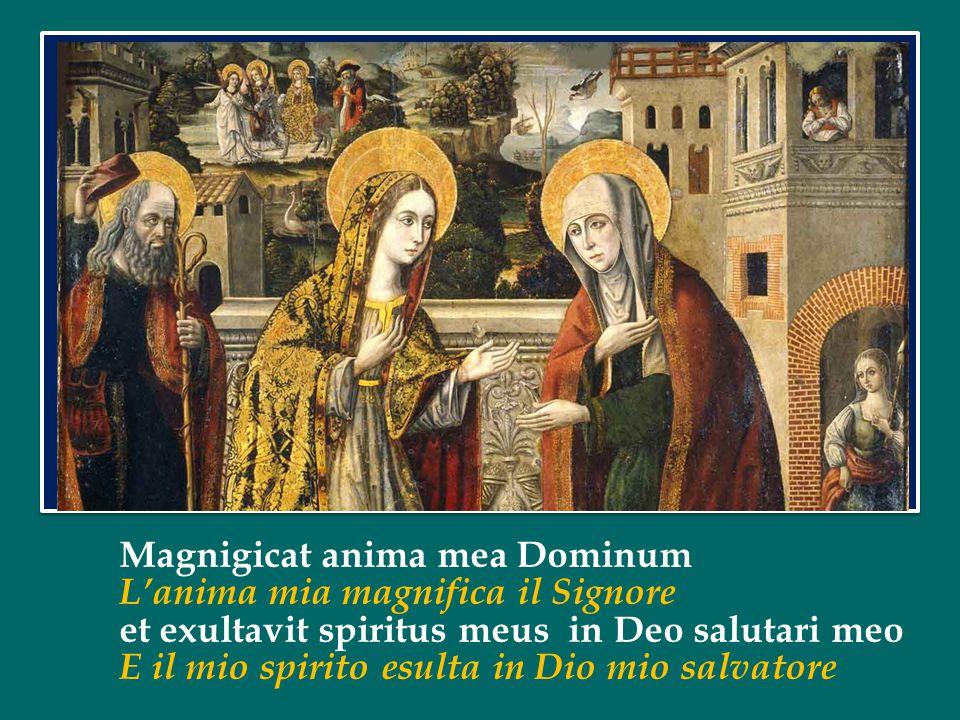 Magnigicat anima mea Dominum L'anima mia magnifica il Signore et exultavit spiritus meus in Deo salutari meo E il mio spirito esulta in Dio mio salvatore