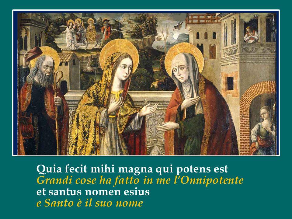 Quia fecit mihi magna qui potens est Grandi cose ha fatto in me l'Onnipotente et santus nomen esius e Santo è il suo nome