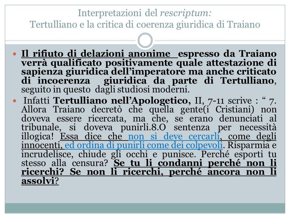 Interpretazioni del rescriptum: Tertulliano e la critica di coerenza giuridica di Traiano Il rifiuto di delazioni anonime espresso da Traiano verrà qu