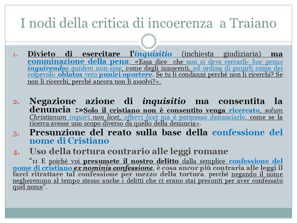 I nodi della critica di incoerenza a Traiano 1. Divieto di esercitare l'inquisitio (inchiesta giudiziaria) ma comminazione della pena: « Essa dice che