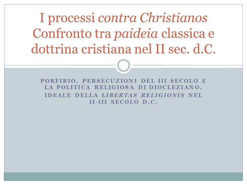 PORFIRIO, PERSECUZIONI DEL III SECOLO E LA POLITICA RELIGIOSA DI DIOCLEZIANO. IDEALE DELLA LIBERTAS RELIGIONIS NEL II-III SECOLO D.C. I processi contr