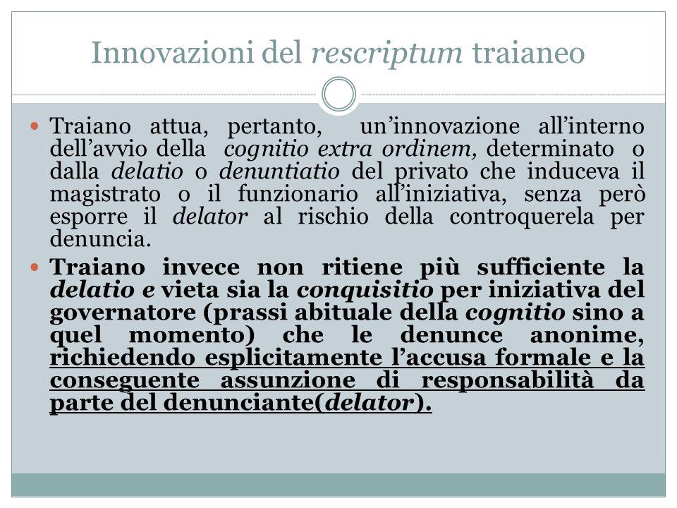 Innovazioni del rescriptum traianeo Traiano attua, pertanto, un'innovazione all'interno dell'avvio della cognitio extra ordinem, determinato o dalla d