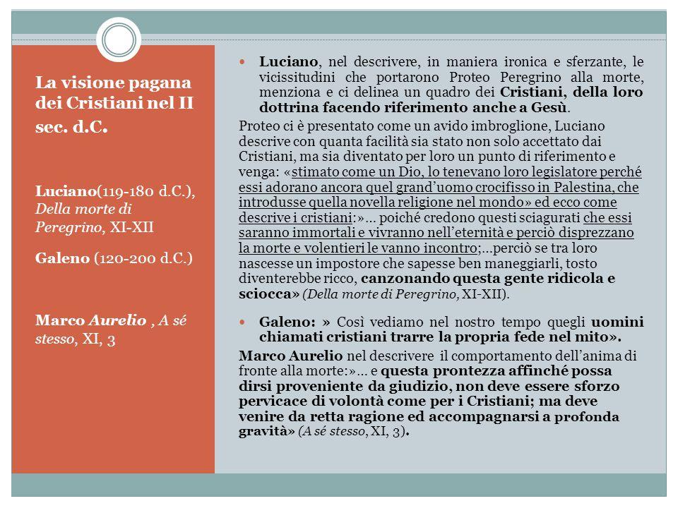 La visione pagana dei Cristiani nel II sec. d.C. Luciano(119-180 d.C.), Della morte di Peregrino, XI-XII Galeno (120-200 d.C.) Marco Aurelio, A sé ste