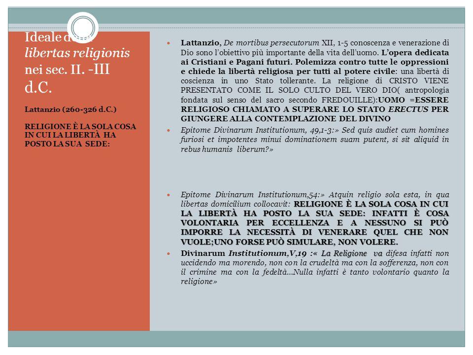 Ideale della libertas religionis nei sec. II. -III d.C. Lattanzio (260-326 d.C.) RELIGIONE È LA SOLA COSA IN CUI LA LIBERTÀ HA POSTO LA SUA SEDE: Latt