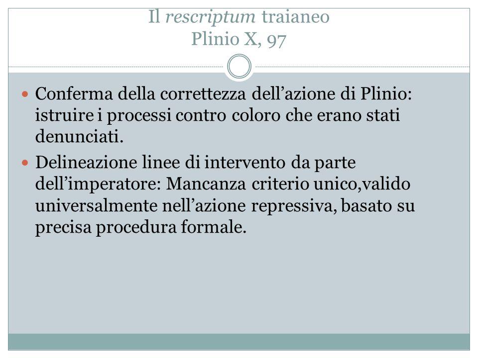 Il rescriptum traianeo Plinio X, 97 Conferma della correttezza dell'azione di Plinio: istruire i processi contro coloro che erano stati denunciati. De