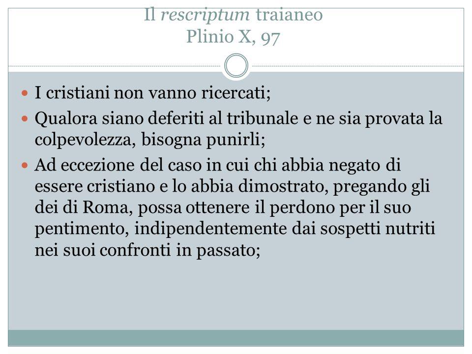 Il rescriptum traianeo Plinio X, 97 I cristiani non vanno ricercati; Qualora siano deferiti al tribunale e ne sia provata la colpevolezza, bisogna pun