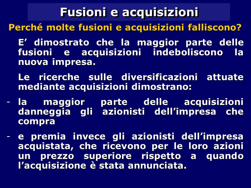 Fusioni e acquisizioni Perché molte fusioni e acquisizioni falliscono? E' dimostrato che la maggior parte delle fusioni e acquisizioni indeboliscono l
