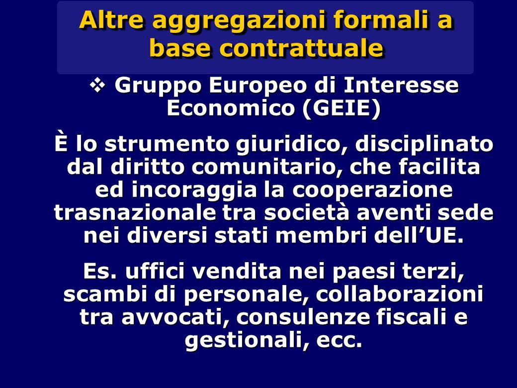 Altre aggregazioni formali a base contrattuale  Gruppo Europeo di Interesse Economico (GEIE) È lo strumento giuridico, disciplinato dal diritto comunitario, che facilita ed incoraggia la cooperazione trasnazionale tra società aventi sede nei diversi stati membri dell'UE.