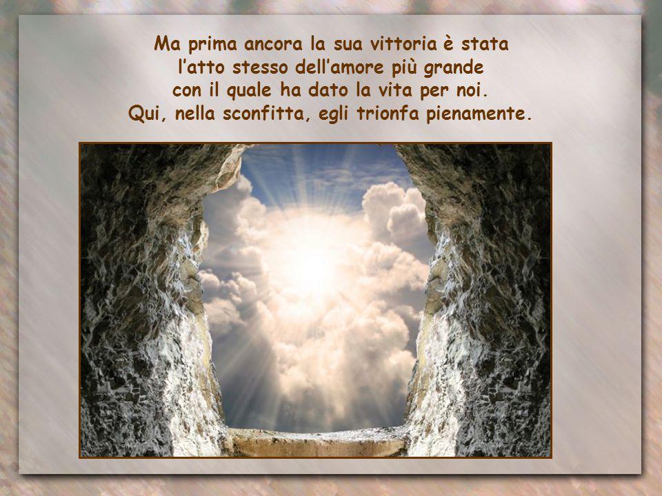 Certamente nella resurrezione: la morte non può tenerlo in suo possesso. La sua vittoria è talmente potente da rendere partecipi di essa anche noi: si
