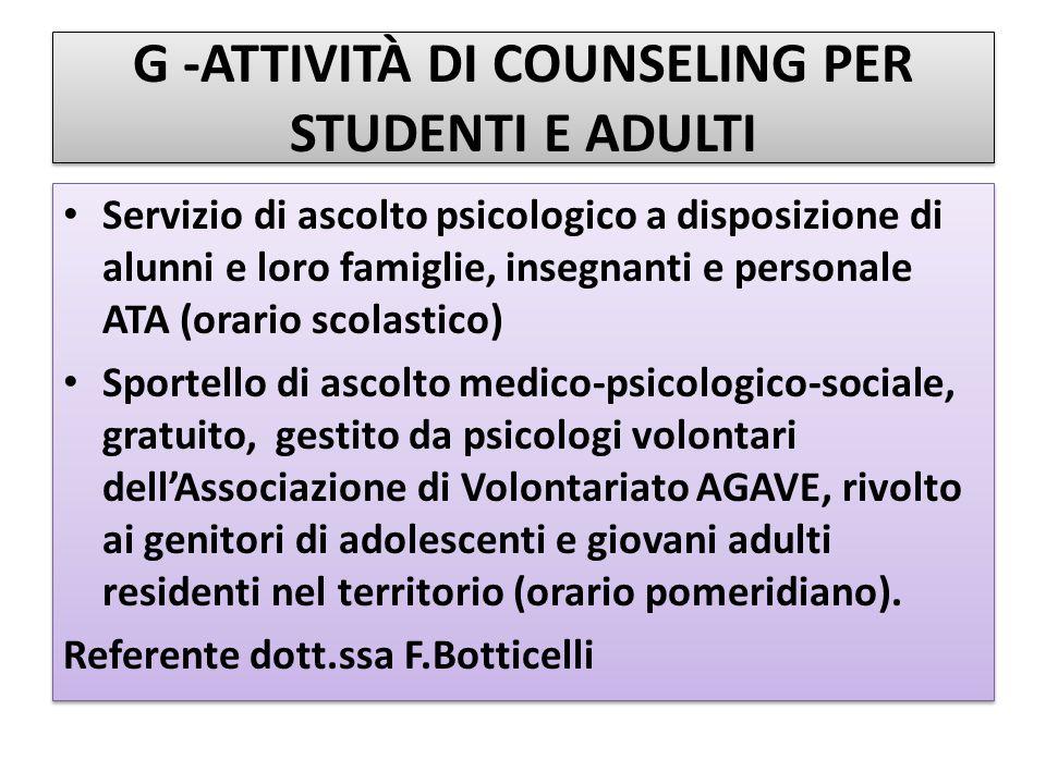 G -ATTIVITÀ DI COUNSELING PER STUDENTI E ADULTI Servizio di ascolto psicologico a disposizione di alunni e loro famiglie, insegnanti e personale ATA (