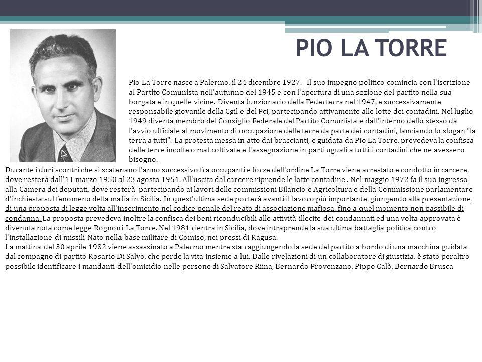 PIO LA TORRE Pio La Torre nasce a Palermo, il 24 dicembre 1927. Il suo impegno politico comincia con l'iscrizione al Partito Comunista nell'autunno de