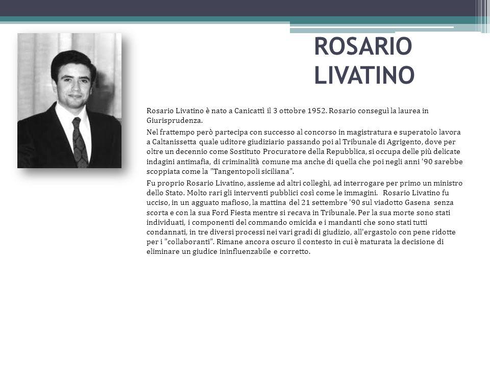 ROSARIO LIVATINO Rosario Livatino è nato a Canicattì il 3 ottobre 1952. Rosario conseguì la laurea in Giurisprudenza. Nel frattempo però partecipa con