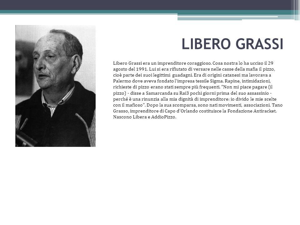 LIBERO GRASSI Libero Grassi era un imprenditore coraggioso. Cosa nostra lo ha ucciso il 29 agosto del 1991. Lui si era rifiutato di versare nelle cass