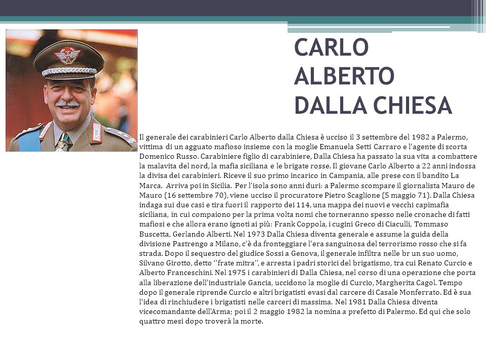 CARLO ALBERTO DALLA CHIESA Il generale dei carabinieri Carlo Alberto dalla Chiesa è ucciso il 3 settembre del 1982 a Palermo, vittima di un agguato ma