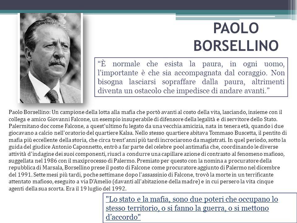 """PAOLO BORSELLINO """"È normale che esista la paura, in ogni uomo, l'importante è che sia accompagnata dal coraggio. Non bisogna lasciarsi sopraffare dall"""