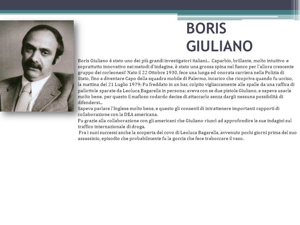 BORIS GIULIANO Boris Giuliano è stato uno dei più grandi investigatori italiani... Caparbio, brillante, molto intuitivo e soprattutto innovativo nei m