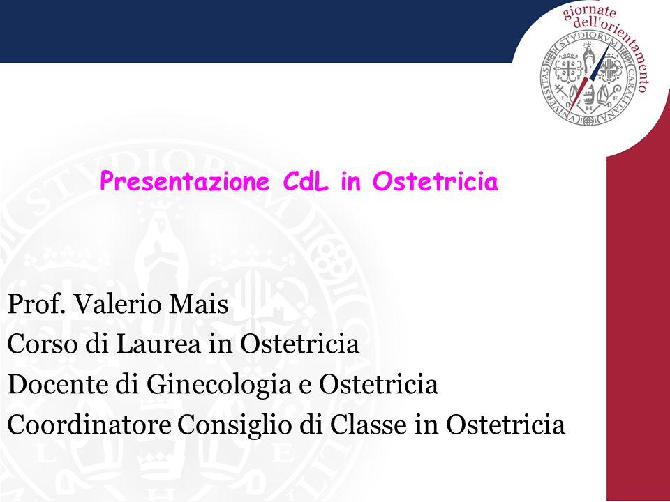 Prof. Valerio Mais Corso di Laurea in Ostetricia Docente di Ginecologia e Ostetricia Coordinatore Consiglio di Classe in Ostetricia Presentazione CdL