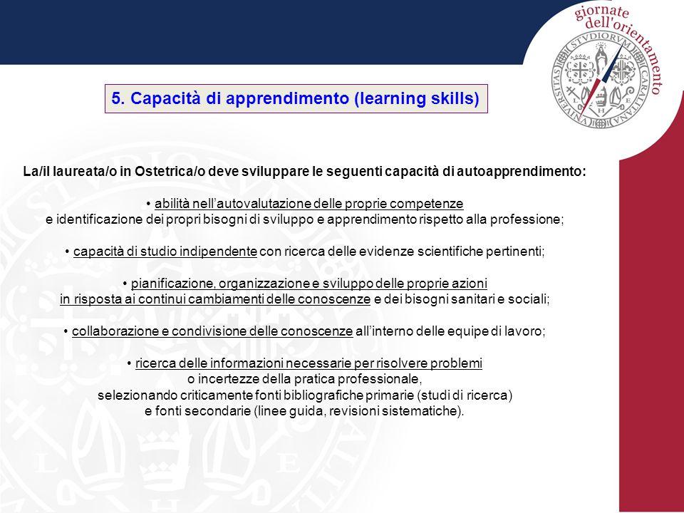 5. Capacità di apprendimento (learning skills) La/il laureata/o in Ostetrica/o deve sviluppare le seguenti capacità di autoapprendimento: abilità nell