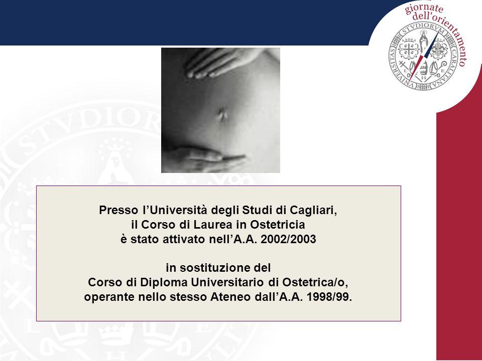 Presso l'Università degli Studi di Cagliari, il Corso di Laurea in Ostetricia è stato attivato nell'A.A. 2002/2003 in sostituzione del Corso di Diplom