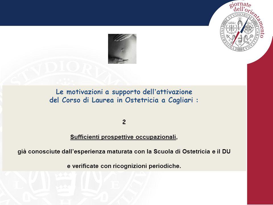 Le motivazioni a supporto dell ' attivazione del Corso di Laurea in Ostetricia a Cagliari : 3 Disponibilità di adeguate risorse di personale docente, infrastrutture didattiche (aule, laboratori, biblioteche) e infrastrutture sanitarie: degenza ostetrica, degenza ginecologica, degenza puerperio, sala parto (interventi ostetrici), pronto soccorso ostetrico, nido, sala operatoria (interventi laparoscopici, isteroscopici, laparotomici e vaginali, di tipo ginecologico, sia per patologia benigna che per patologia oncologica), interventi ambulatoriali di fecondazione assistita, ambulatori di ostetricia e di ginecologia (pap test, colposcopia, ecografia, isteroscopia diagnostica, monitoraggio fetale a termine, gravidanza a rischio, screening del diabete gestazionale, diagnosi prenatale invasiva e non invasiva, sterilità di coppia, endocrinologia ginecologica, contraccezione, sindrome climaterica, ginecologia dell'infanzia e dell'adolescenza), servizi di day hospital e di day service.