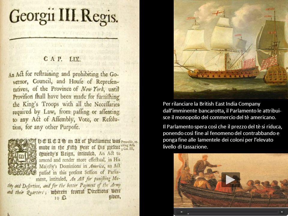 Per rilanciare la British East India Company dall'imminente bancarotta, il Parlamento le attribui- sce il monopolio del commercio del tè americano.