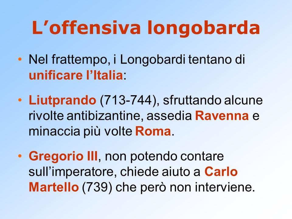 L'offensiva longobarda Nel frattempo, i Longobardi tentano di unificare l'Italia: Liutprando (713-744), sfruttando alcune rivolte antibizantine, assed